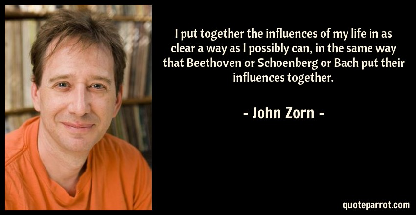 John Zorn Quote: I put together the influences of my life in as clear a way as I possibly can, in the same way that Beethoven or Schoenberg or Bach put their influences together.