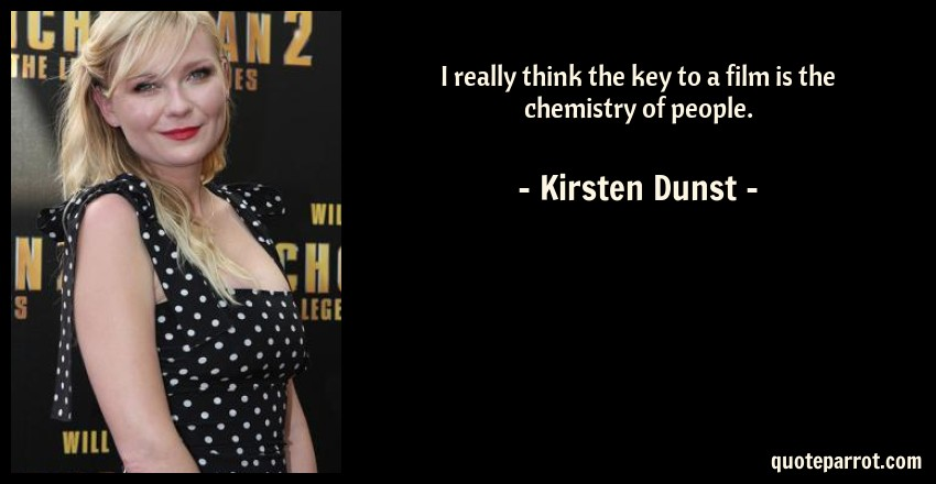 Kirsten Dunst Quote: I really think the key to a film is the chemistry of people.