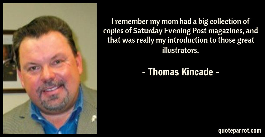 Thomas Kincade Quote: I remember my mom had a big collection of copies of Saturday Evening Post magazines, and that was really my introduction to those great illustrators.