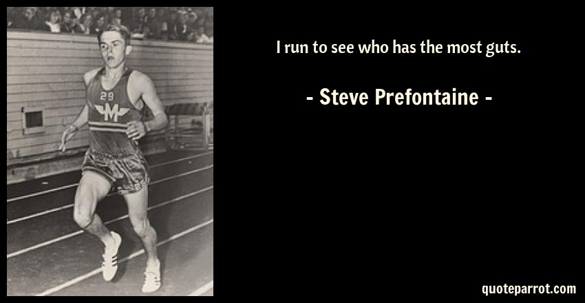 Steve Prefontaine Quote: I run to see who has the most guts.