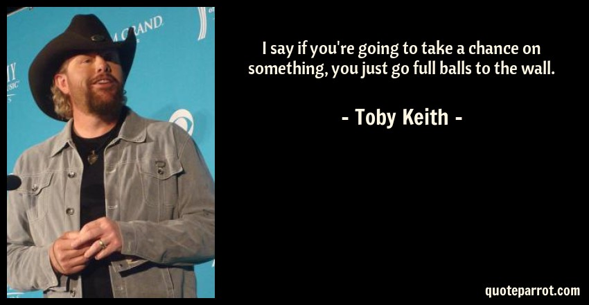 Toby Keith Quote: I say if you're going to take a chance on something, you just go full balls to the wall.