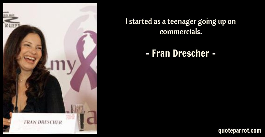 Fran Drescher Quote: I started as a teenager going up on commercials.