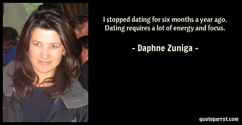 Daphne Zuniga Quote: I stopped dating for six months a year ago. Dating requires a lot of energy and focus.