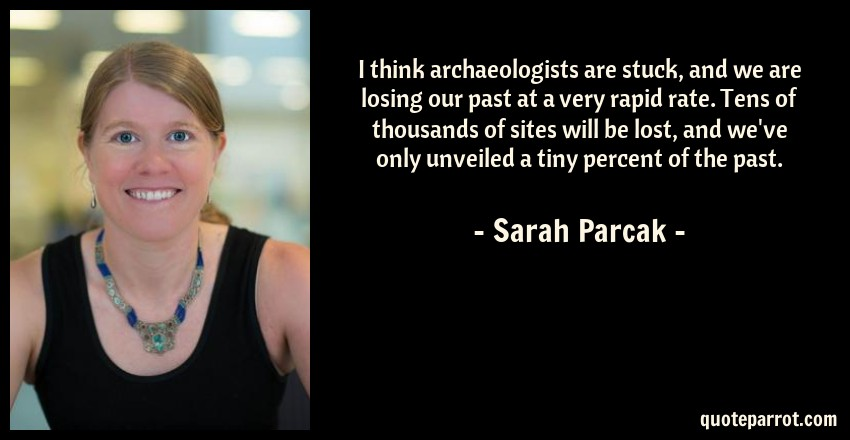 Sarah Parcak Quote: I think archaeologists are stuck, and we are losing our past at a very rapid rate. Tens of thousands of sites will be lost, and we've only unveiled a tiny percent of the past.