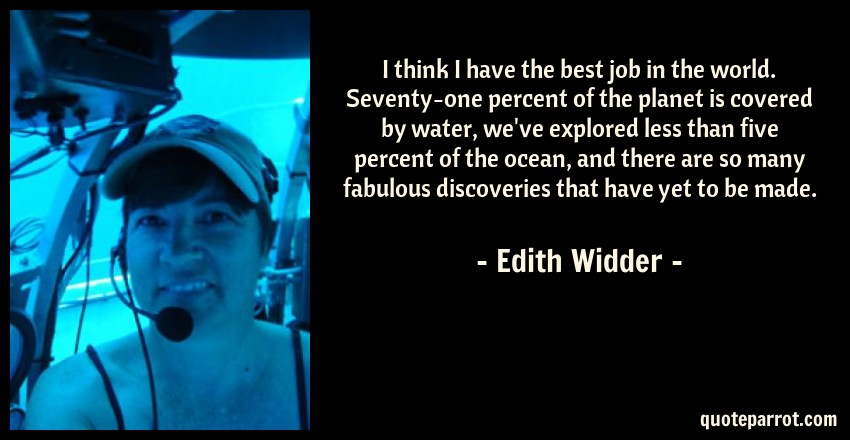 Edith Widder Quote: I think I have the best job in the world. Seventy-one percent of the planet is covered by water, we've explored less than five percent of the ocean, and there are so many fabulous discoveries that have yet to be made.