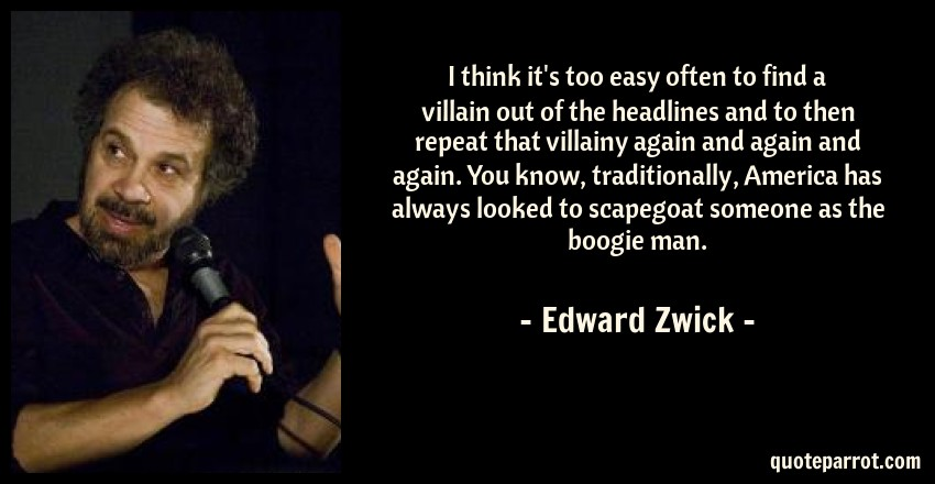 Edward Zwick Quote: I think it's too easy often to find a villain out of the headlines and to then repeat that villainy again and again and again. You know, traditionally, America has always looked to scapegoat someone as the boogie man.