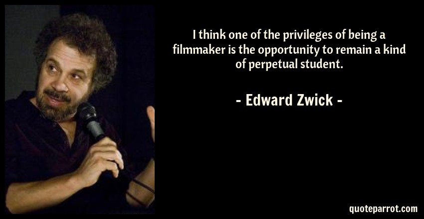 Edward Zwick Quote: I think one of the privileges of being a filmmaker is the opportunity to remain a kind of perpetual student.