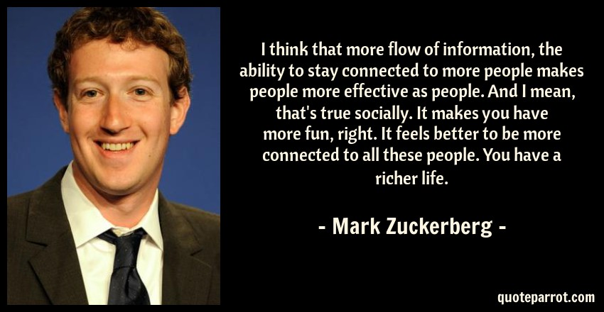 Mark Zuckerberg Quote: I think that more flow of information, the ability to stay connected to more people makes people more effective as people. And I mean, that's true socially. It makes you have more fun, right. It feels better to be more connected to all these people. You have a richer life.