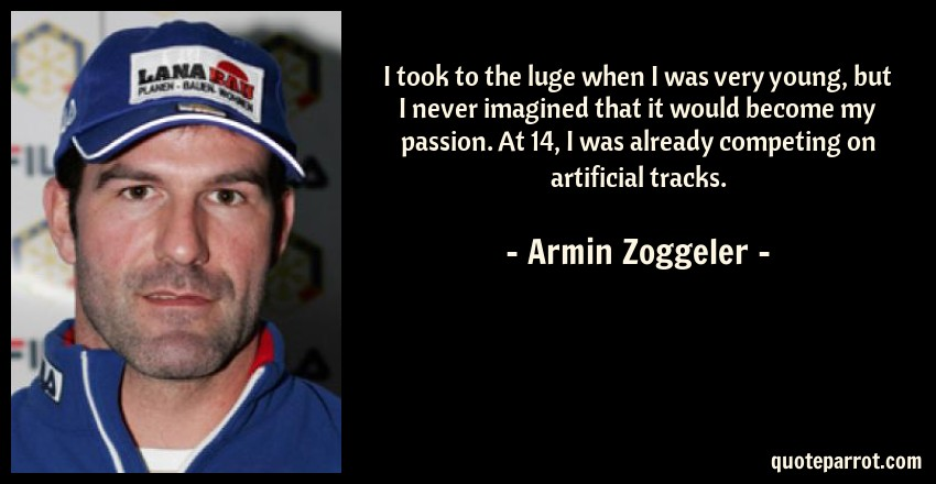 Armin Zoggeler Quote: I took to the luge when I was very young, but I never imagined that it would become my passion. At 14, I was already competing on artificial tracks.