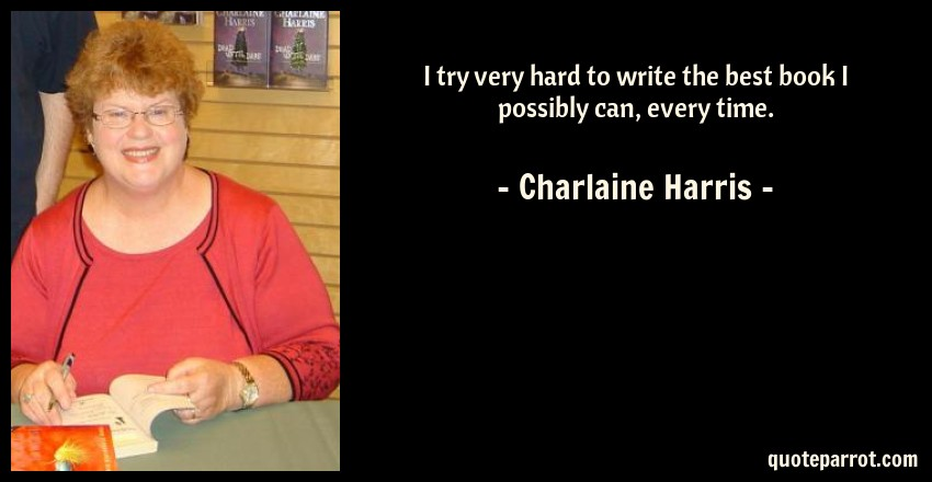 Charlaine Harris Quote: I try very hard to write the best book I possibly can, every time.