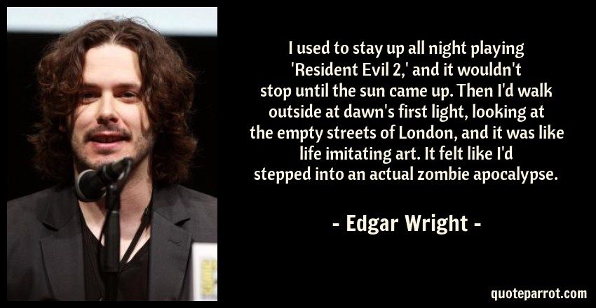 Edgar Wright Quote: I used to stay up all night playing 'Resident Evil 2,' and it wouldn't stop until the sun came up. Then I'd walk outside at dawn's first light, looking at the empty streets of London, and it was like life imitating art. It felt like I'd stepped into an actual zombie apocalypse.