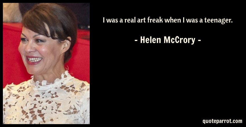 Helen McCrory Quote: I was a real art freak when I was a teenager.