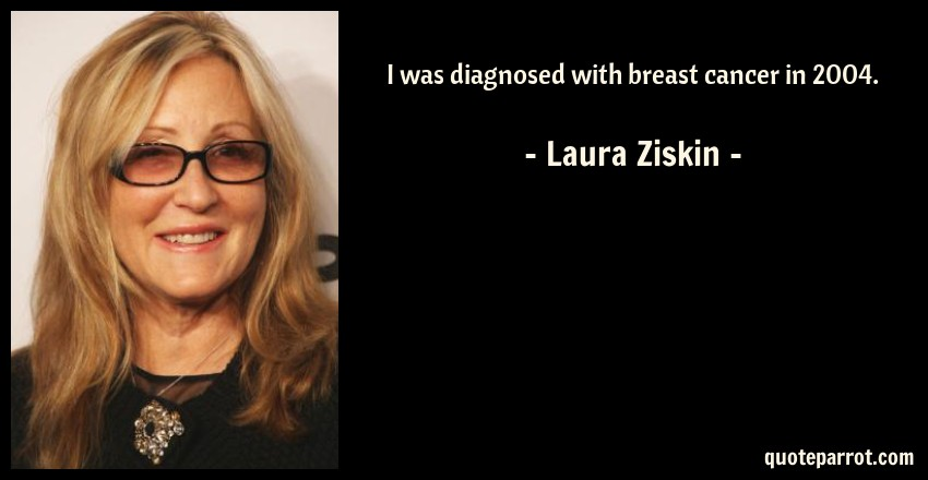 Laura Ziskin Quote: I was diagnosed with breast cancer in 2004.