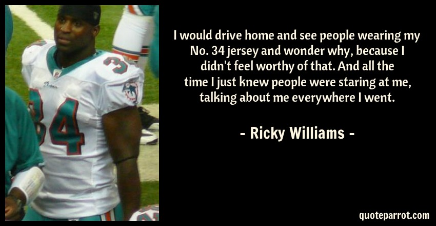 Ricky Williams Quote: I would drive home and see people wearing my No. 34 jersey and wonder why, because I didn't feel worthy of that. And all the time I just knew people were staring at me, talking about me everywhere I went.
