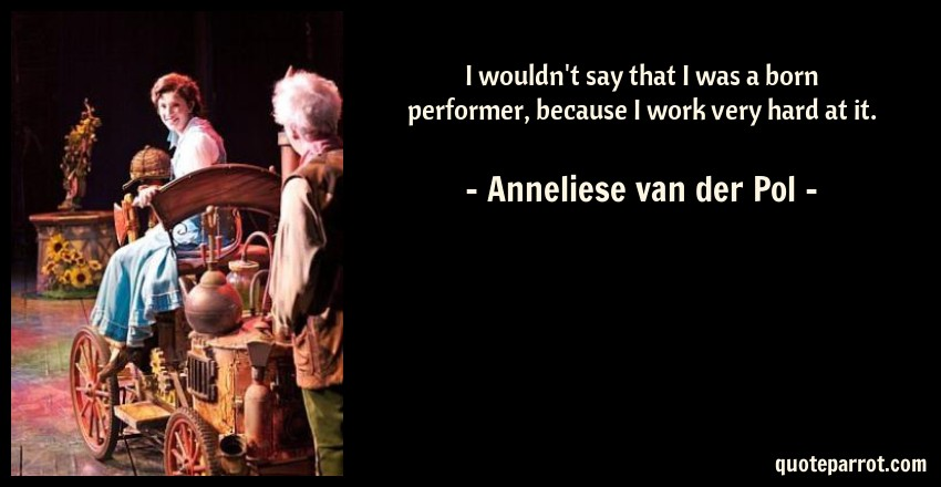 Anneliese van der Pol Quote: I wouldn't say that I was a born performer, because I work very hard at it.