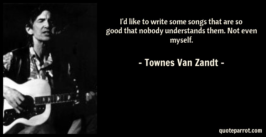 Townes Van Zandt Quote: I'd like to write some songs that are so good that nobody understands them. Not even myself.