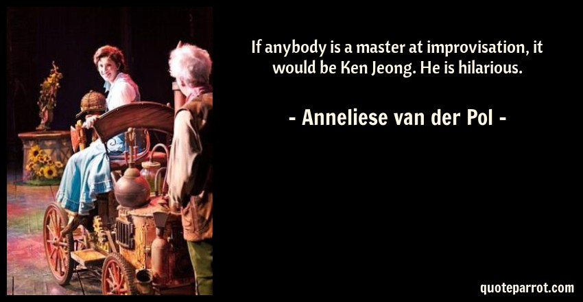 Anneliese van der Pol Quote: If anybody is a master at improvisation, it would be Ken Jeong. He is hilarious.