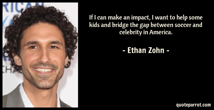 Ethan Zohn Quote: If I can make an impact, I want to help some kids and bridge the gap between soccer and celebrity in America.