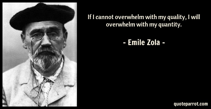 Emile Zola Quote: If I cannot overwhelm with my quality, I will overwhelm with my quantity.