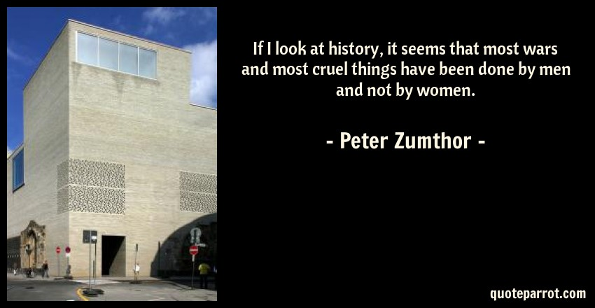 Peter Zumthor Quote: If I look at history, it seems that most wars and most cruel things have been done by men and not by women.
