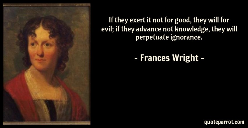 Frances Wright Quote: If they exert it not for good, they will for evil; if they advance not knowledge, they will perpetuate ignorance.