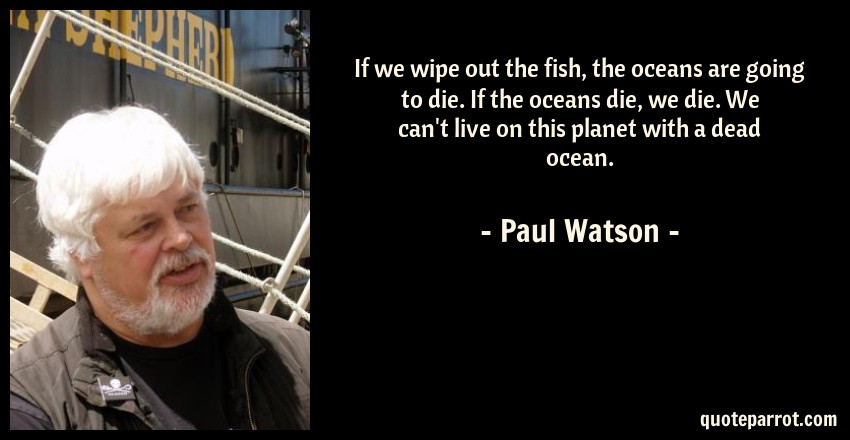 Paul Watson Quote: If we wipe out the fish, the oceans are going to die. If the oceans die, we die. We can't live on this planet with a dead ocean.