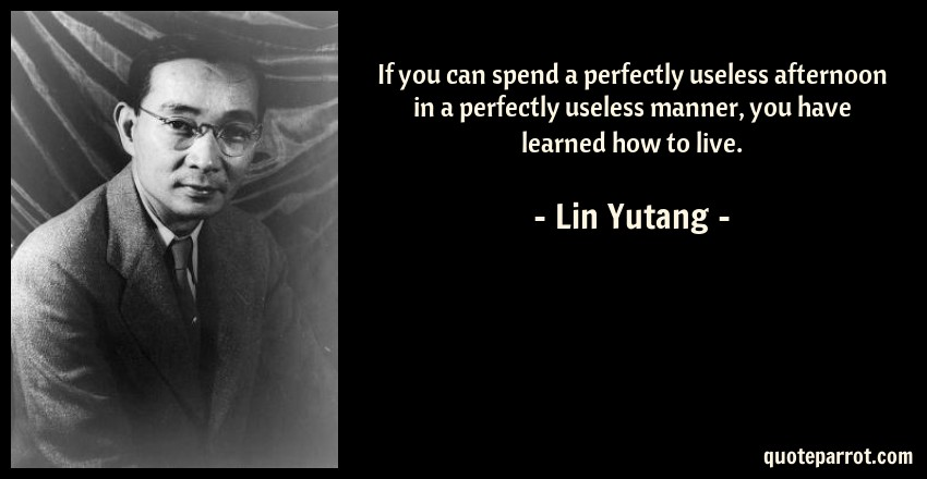 Lin Yutang Quote: If you can spend a perfectly useless afternoon in a perfectly useless manner, you have learned how to live.