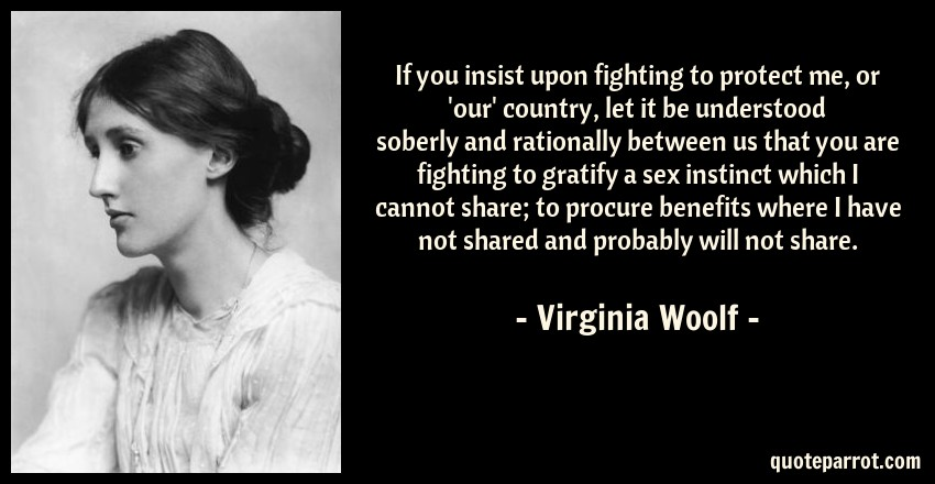 Virginia Woolf Quote: If you insist upon fighting to protect me, or 'our' country, let it be understood soberly and rationally between us that you are fighting to gratify a sex instinct which I cannot share; to procure benefits where I have not shared and probably will not share.