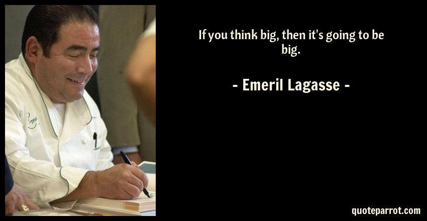 Emeril Lagasse Quote: If you think big, then it's going to be big.
