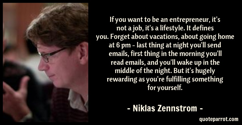 Niklas Zennstrom Quote: If you want to be an entrepreneur, it's not a job, it's a lifestyle. It defines you. Forget about vacations, about going home at 6 pm - last thing at night you'll send emails, first thing in the morning you'll read emails, and you'll wake up in the middle of the night. But it's hugely rewarding as you're fulfilling something for yourself.