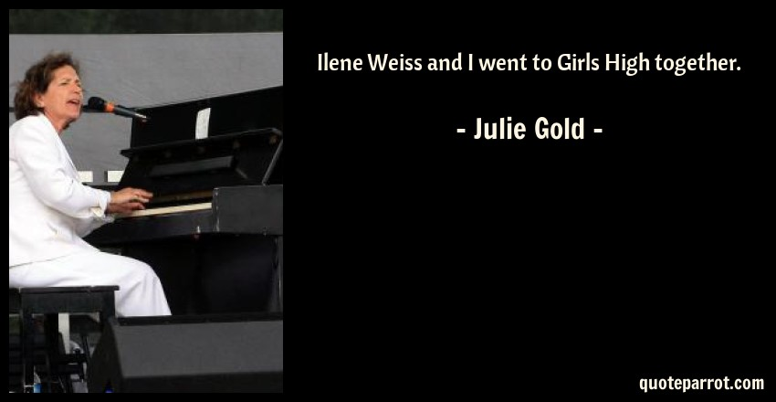 Julie Gold Quote: Ilene Weiss and I went to Girls High together.