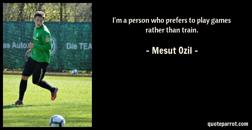 Mesut Ozil Quote: I'm a person who prefers to play games rather than train.