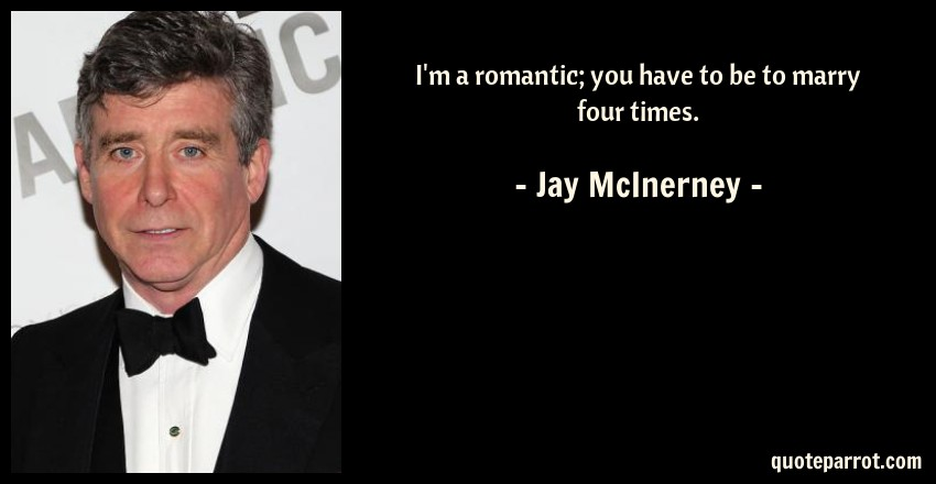 Jay McInerney Quote: I'm a romantic; you have to be to marry four times.