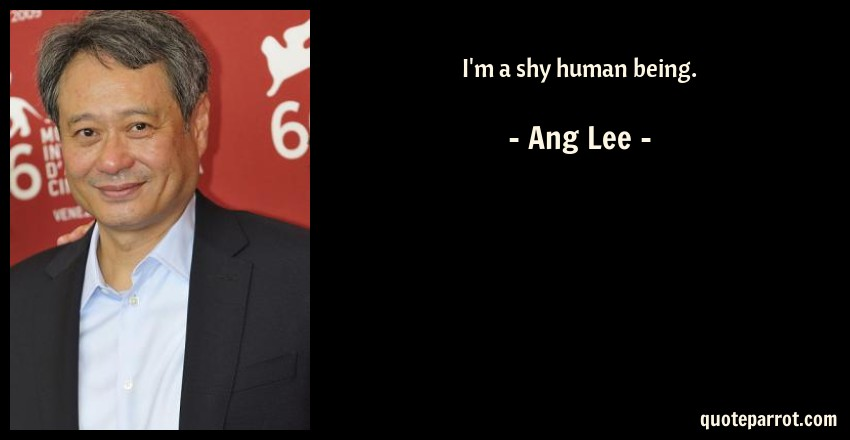 Ang Lee Quote: I'm a shy human being.