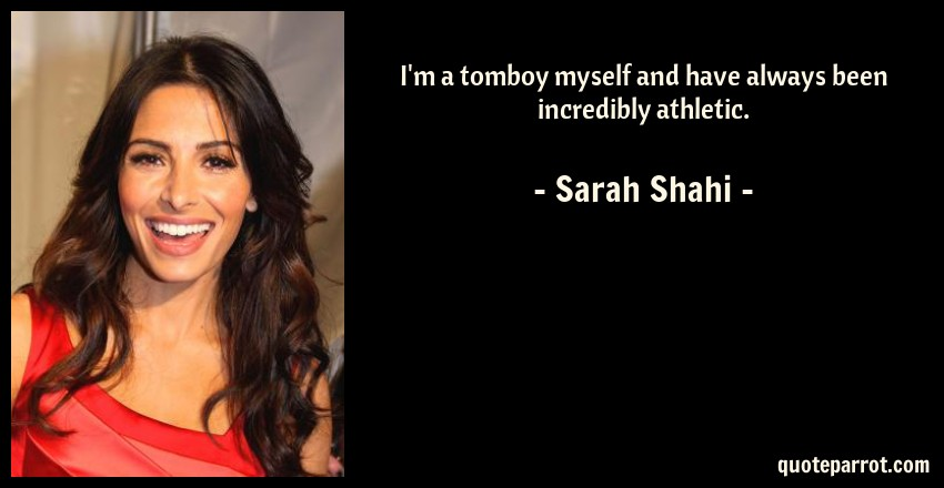 Sarah Shahi Quote: I'm a tomboy myself and have always been incredibly athletic.