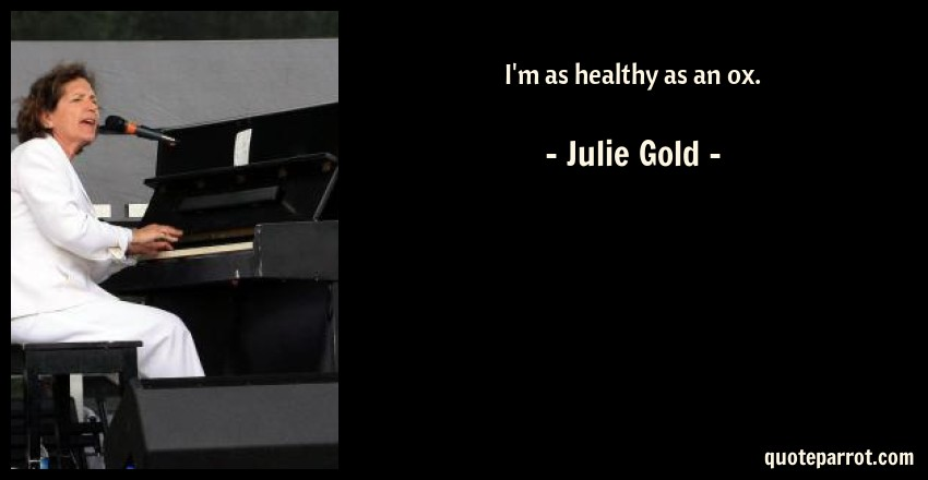 Julie Gold Quote: I'm as healthy as an ox.