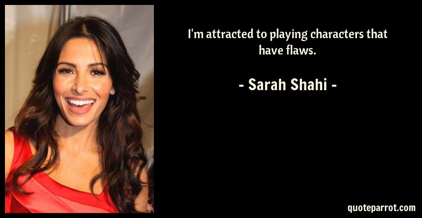 Sarah Shahi Quote: I'm attracted to playing characters that have flaws.