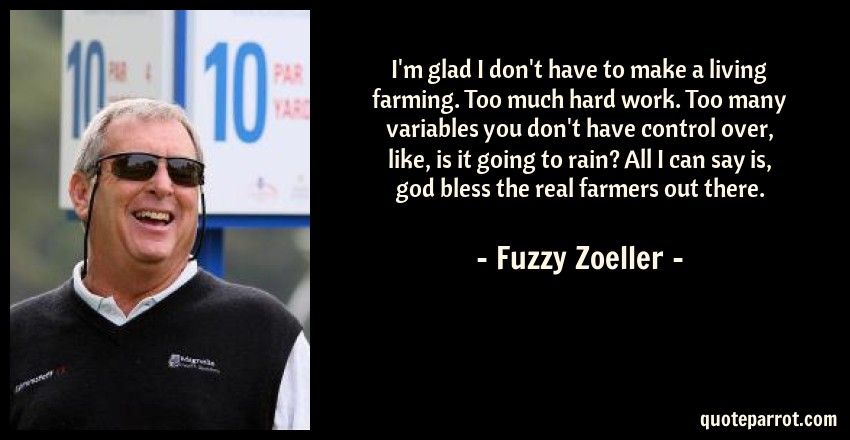 Fuzzy Zoeller Quote: I'm glad I don't have to make a living farming. Too much hard work. Too many variables you don't have control over, like, is it going to rain? All I can say is, god bless the real farmers out there.