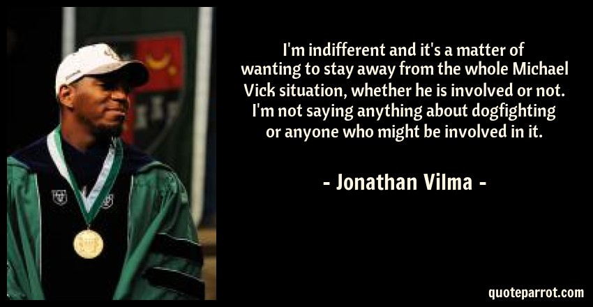 Jonathan Vilma Quote: I'm indifferent and it's a matter of wanting to stay away from the whole Michael Vick situation, whether he is involved or not. I'm not saying anything about dogfighting or anyone who might be involved in it.