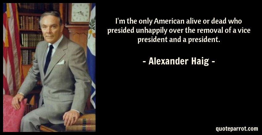 Alexander Haig Quote: I'm the only American alive or dead who presided unhappily over the removal of a vice president and a president.