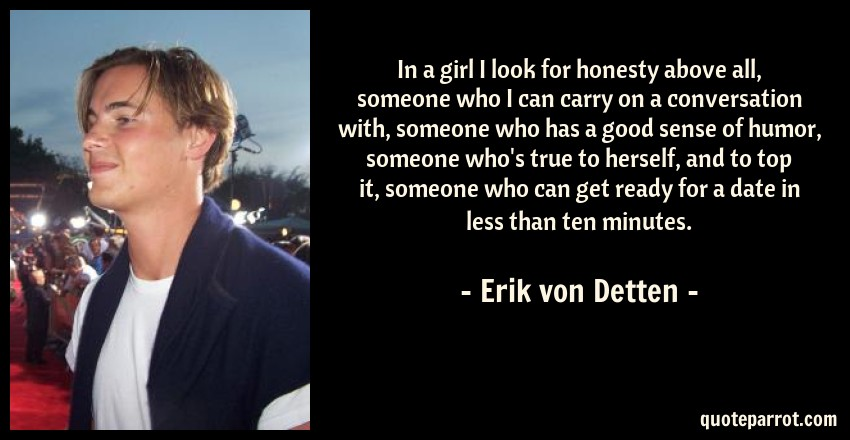 Erik von Detten Quote: In a girl I look for honesty above all, someone who I can carry on a conversation with, someone who has a good sense of humor, someone who's true to herself, and to top it, someone who can get ready for a date in less than ten minutes.