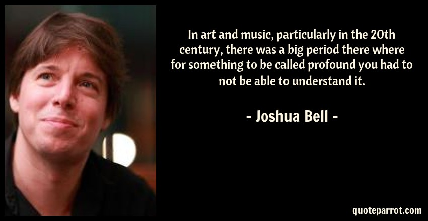 Joshua Bell Quote: In art and music, particularly in the 20th century, there was a big period there where for something to be called profound you had to not be able to understand it.
