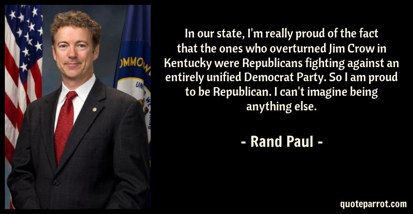 Rand Paul Quote: In our state, I'm really proud of the fact that the ones who overturned Jim Crow in Kentucky were Republicans fighting against an entirely unified Democrat Party. So I am proud to be Republican. I can't imagine being anything else.