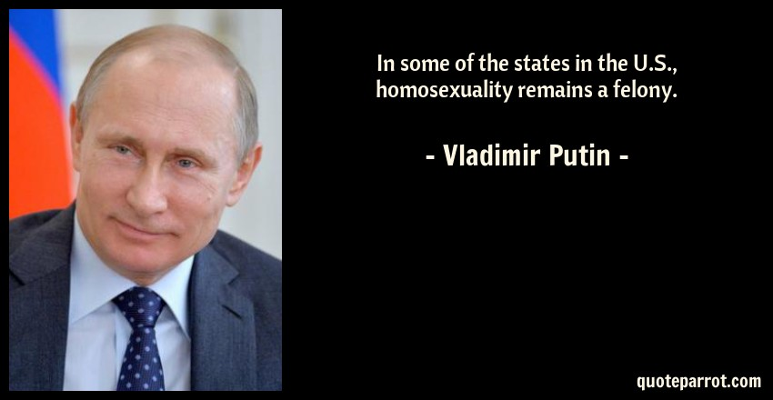 Vladimir Putin Quote: In some of the states in the U.S., homosexuality remains a felony.