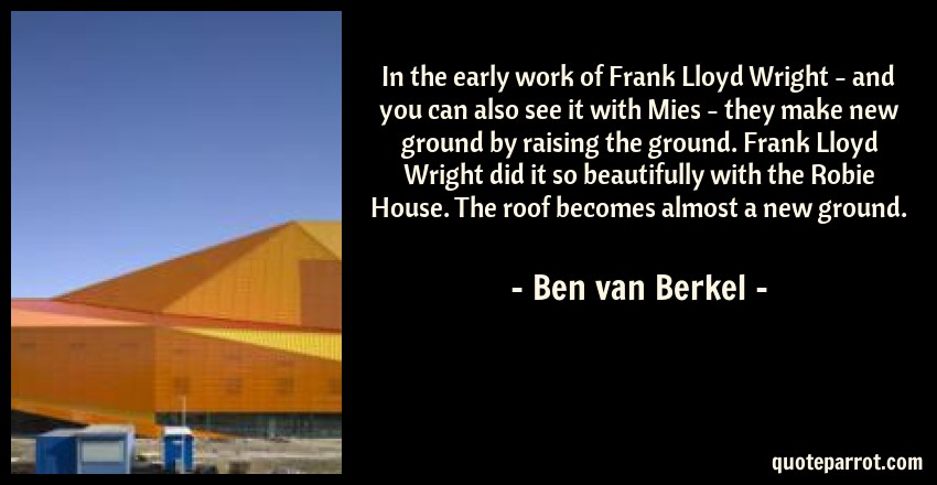 Ben van Berkel Quote: In the early work of Frank Lloyd Wright - and you can also see it with Mies - they make new ground by raising the ground. Frank Lloyd Wright did it so beautifully with the Robie House. The roof becomes almost a new ground.