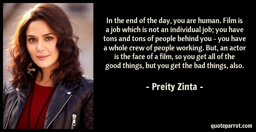 Preity Zinta Quote: In the end of the day, you are human. Film is a job which is not an individual job; you have tons and tons of people behind you - you have a whole crew of people working. But, an actor is the face of a film, so you get all of the good things, but you get the bad things, also.