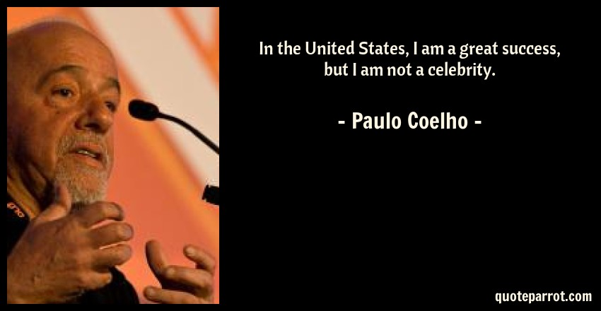 Paulo Coelho Quote: In the United States, I am a great success, but I am not a celebrity.