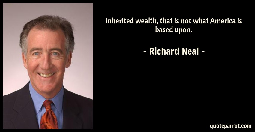 Richard Neal Quote: Inherited wealth, that is not what America is based upon.