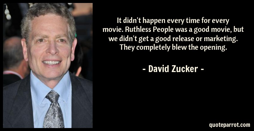 David Zucker Quote: It didn't happen every time for every movie. Ruthless People was a good movie, but we didn't get a good release or marketing. They completely blew the opening.