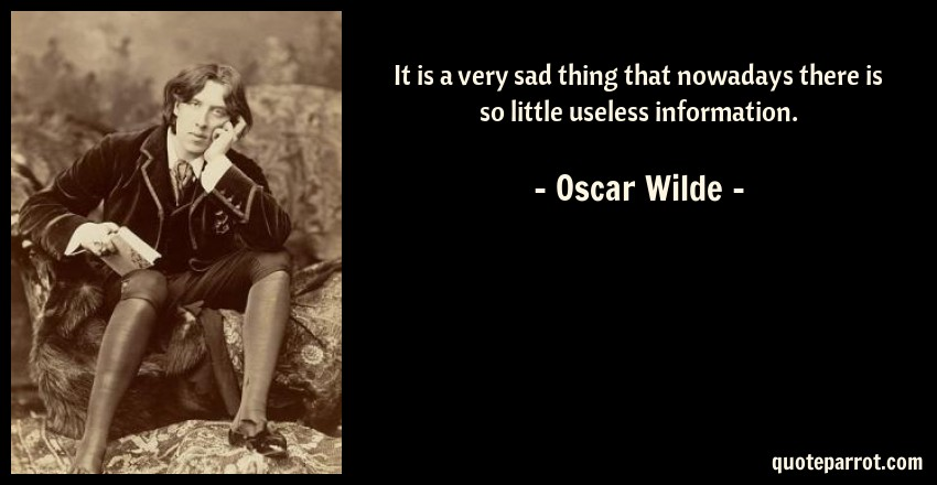 Oscar Wilde Quote: It is a very sad thing that nowadays there is so little useless information.